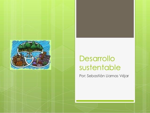Desarrollo sustentable Por: Sebastián Llamas Véjar