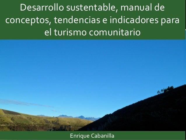 Desarrollo sustentable, manual de conceptos, tendencias e indicadores para el turismo comunitario Enrique Cabanilla