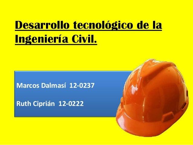 Desarrollo tecnológico de la Ingeniería Civil. Marcos Dalmasí 12-0237 Ruth Ciprián 12-0222