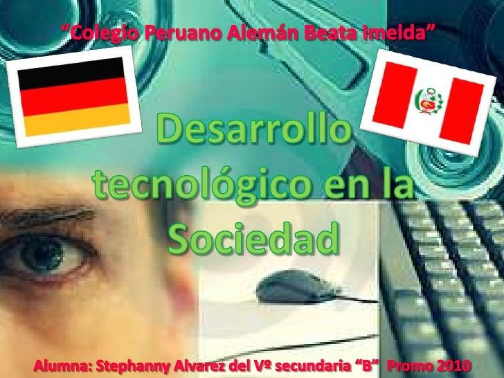 """""""Colegio Peruano Alemán Beata Imelda""""<br />Desarrollo tecnológico en la Sociedad<br />Alumna: Stephanny Alvarez del Vº sec..."""