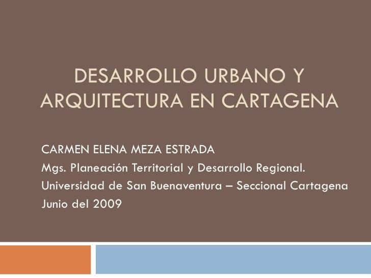 DESARROLLO URBANO Y ARQUITECTURA EN CARTAGENA CARMEN ELENA MEZA ESTRADA Mgs. Planeación Territorial y Desarrollo Regional....