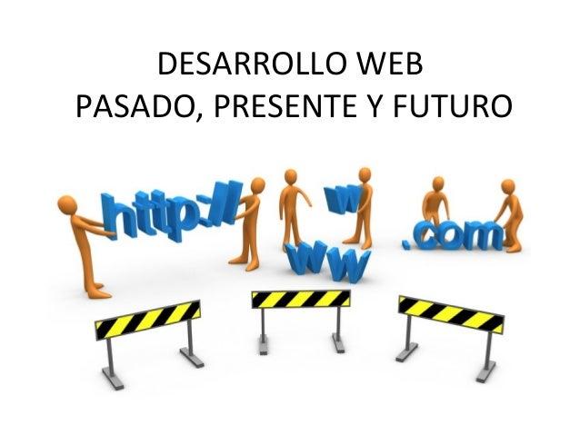 DESARROLLO WEBPASADO, PRESENTE Y FUTURO
