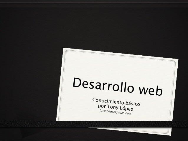Desarrollo web Conocimiento básicopor Tony Lópezhttp://lopezpagan.com