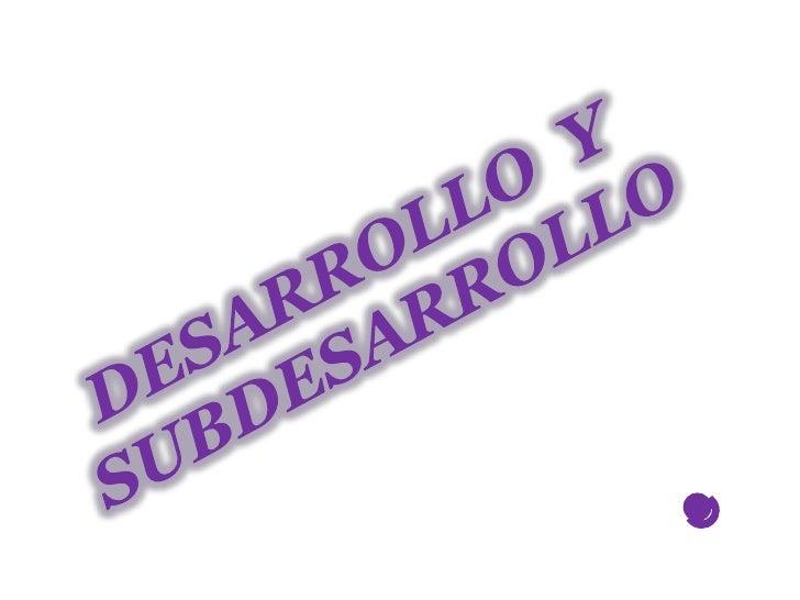 DESARROLLO  Y SUBDESARROLLO<br />.<br />