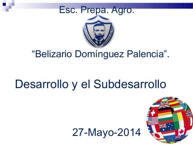 """Esc. Prepa. Agro. Desarrollo y el Subdesarrollo 27-Mayo-2014 """"Belizario Domínguez Palencia""""."""