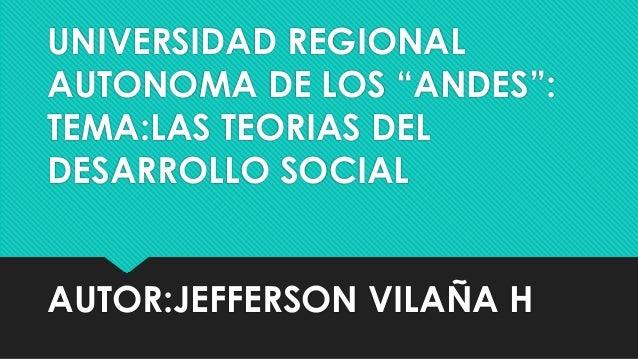 """UNIVERSIDAD REGIONAL AUTONOMA DE LOS """"ANDES"""": TEMA:LAS TEORIAS DEL DESARROLLO SOCIAL AUTOR:JEFFERSON VILAÑA H"""