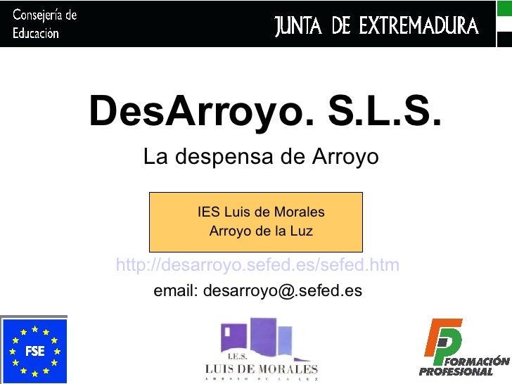 DesArroyo. S.L.S. La despensa de Arroyo IES Luis de Morales Arroyo de la Luz http://desarroyo.sefed.es/sefed.htm email: de...