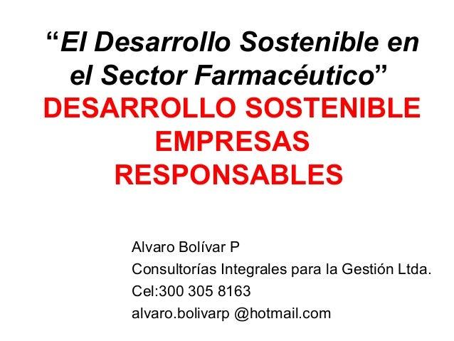 """""""El Desarrollo Sostenible en el Sector Farmacéutico"""" DESARROLLO SOSTENIBLE EMPRESAS RESPONSABLES Alvaro Bolívar P Consulto..."""