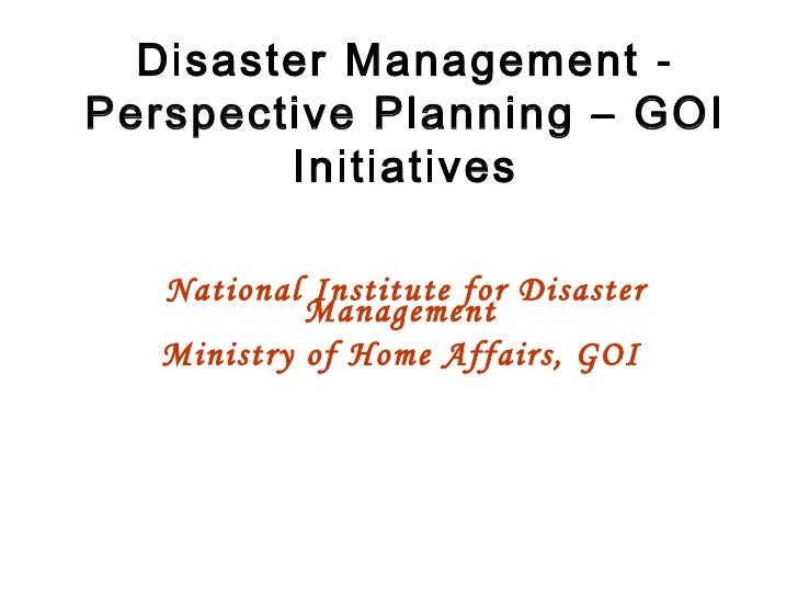 Disaster Management - Perspective Planning – GOI Initiatives National Institute for Disaster Management  Ministry of Home ...
