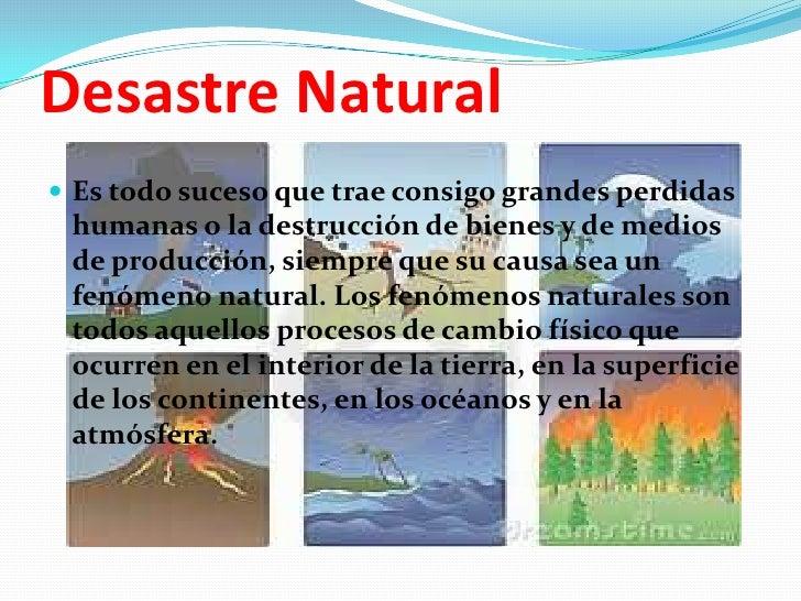 Desastre Natural <br />Es todo suceso que trae consigo grandes perdidas humanas o la destrucción de bienes y de medios de ...