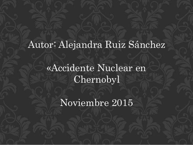 Autor: Alejandra Ruiz Sánchez «Accidente Nuclear en Chernobyl Noviembre 2015