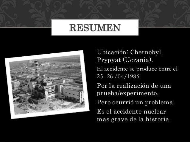Ubicación: Chernobyl, Prypyat (Ucrania). El accidente se produce entre el 25 -26 /04/1986. Por la realización de una prueb...
