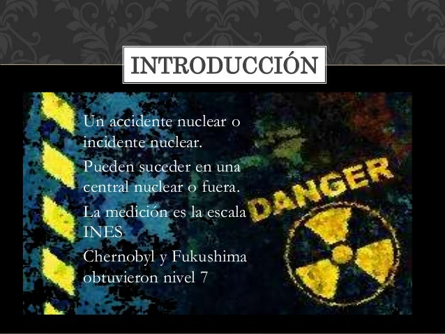 Un accidente nuclear o incidente nuclear. Pueden suceder en una central nuclear o fuera. La medición es la escala INES Che...