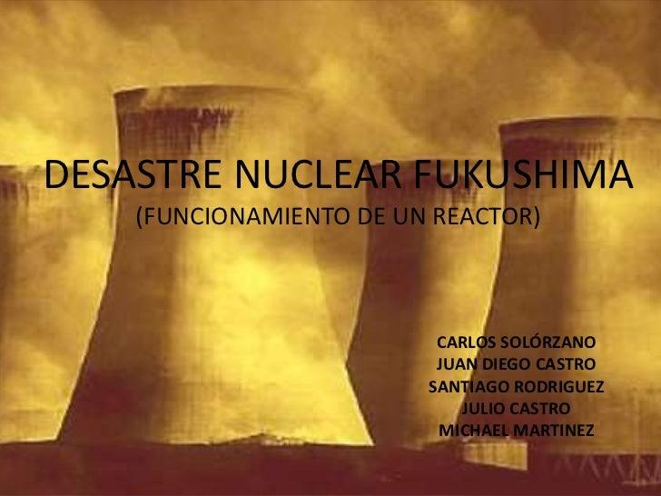 DESASTRE NUCLEAR FUKUSHIMA (FUNCIONAMIENTO DE UN REACTOR)<br />CARLOS SOLÓRZANO<br />JUAN DIEGO CASTRO<br />SANTIAGO RODRI...