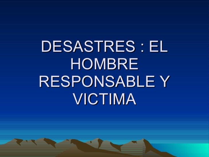 DESASTRES : EL HOMBRE RESPONSABLE Y VICTIMA