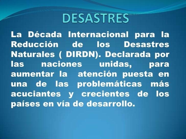 DESASTRES<br />La Década Internacional para la Reducción de los Desastres Naturales ( DIRDN). Declarada por las naciones u...