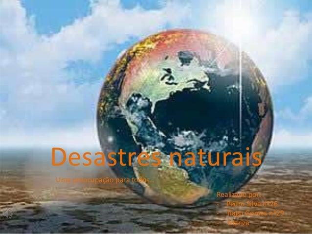 Desastres naturaisUma preocupação para todos…                              Realizado por:                              - P...