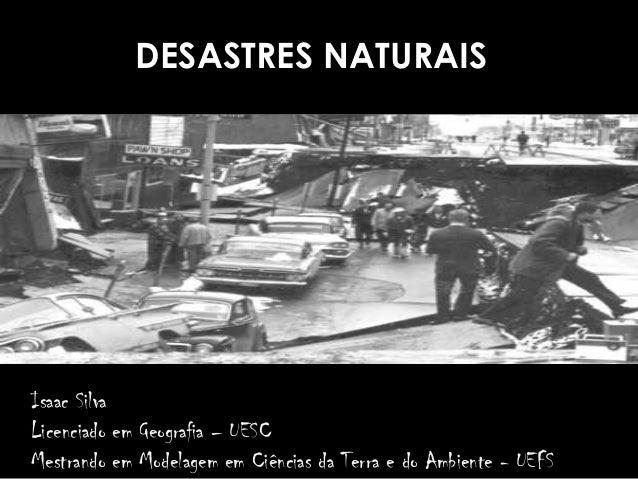 DESASTRES NATURAIS Isaac Silva Licenciado em Geografia – UESC Mestrando em Modelagem em Ciências da Terra e do Ambiente - ...