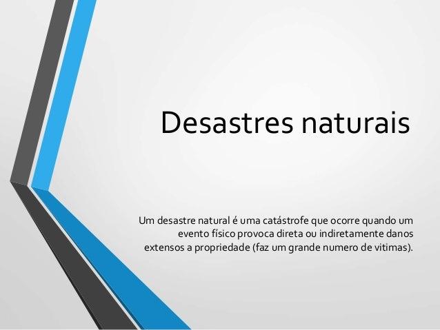 Desastres naturais Um desastre natural é uma catástrofe que ocorre quando um evento físico provoca direta ou indiretamente...