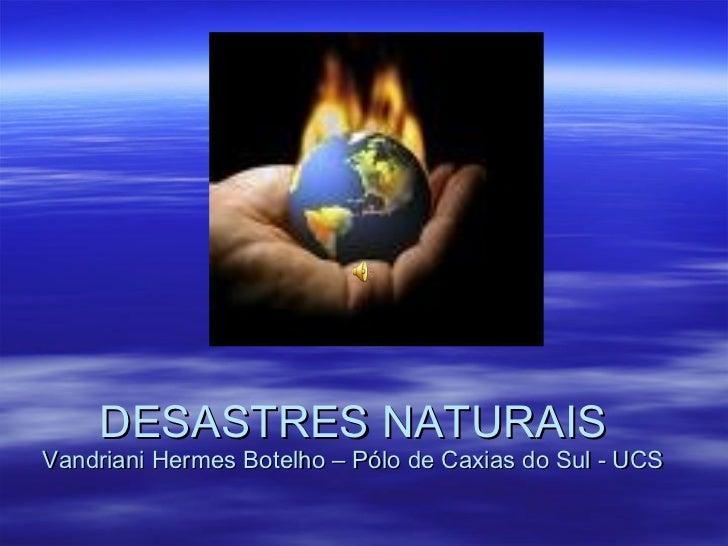 DESASTRES NATURAIS Vandriani Hermes Botelho – Pólo de Caxias do Sul - UCS