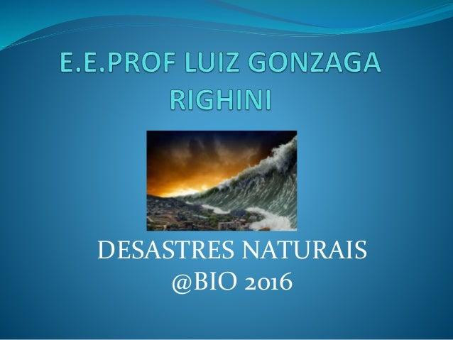 DESASTRES NATURAIS @BIO 2016