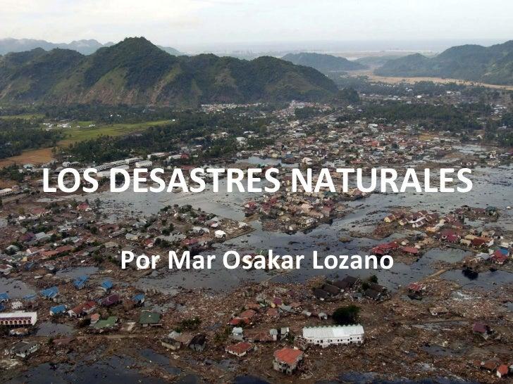 LOS DESASTRES NATURALES Por Mar Osakar Lozano
