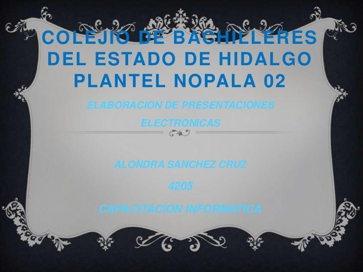 COLEJIO DE BACHILLERES DEL ESTADO DE HIDALGO PLANTEL NOPALA 02<br />ELABORACION DE PRESENTACIONES ELECTRONICAS<br />ALONDR...