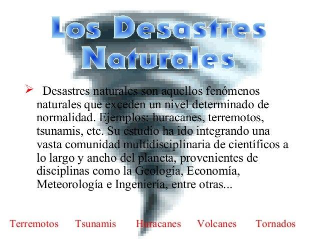  Desastres naturales son aquellos fenómenos naturales que exceden un nivel determinado de normalidad. Ejemplos: huracanes...