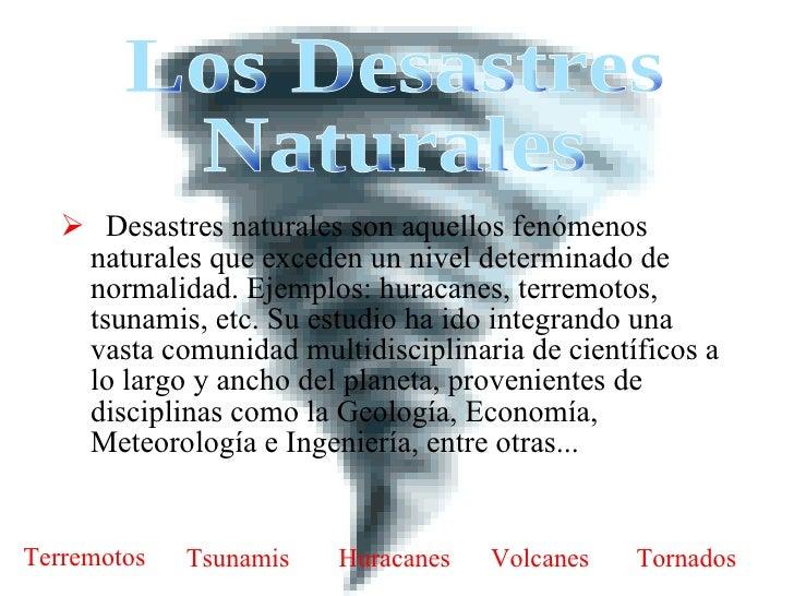 <ul><li>Desastres naturales son aquellos fenómenos naturales que exceden un nivel determinado de normalidad. Ejemplos: hur...