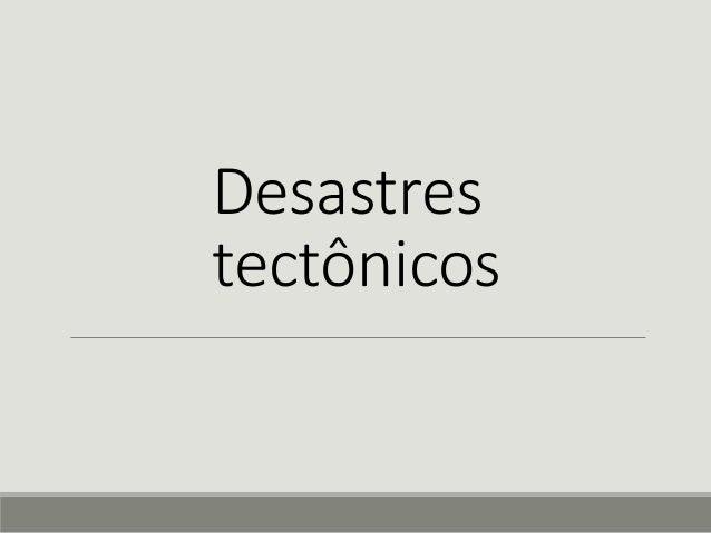 Desastres  tectônicos