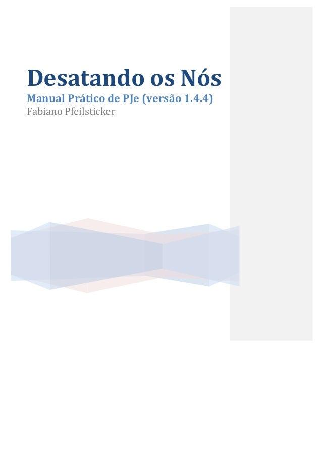 Desatando  os  Nós   Manual  Prático  de  PJe  (versão  1.4.4)   Fabiano  Pfeilsticker