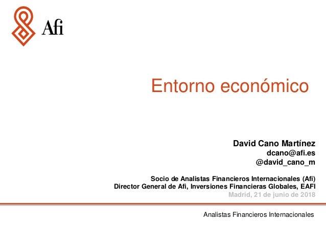 Entorno económico Analistas Financieros Internacionales David Cano Martínez dcano@afi.es @david_cano_m Socio de Analistas ...