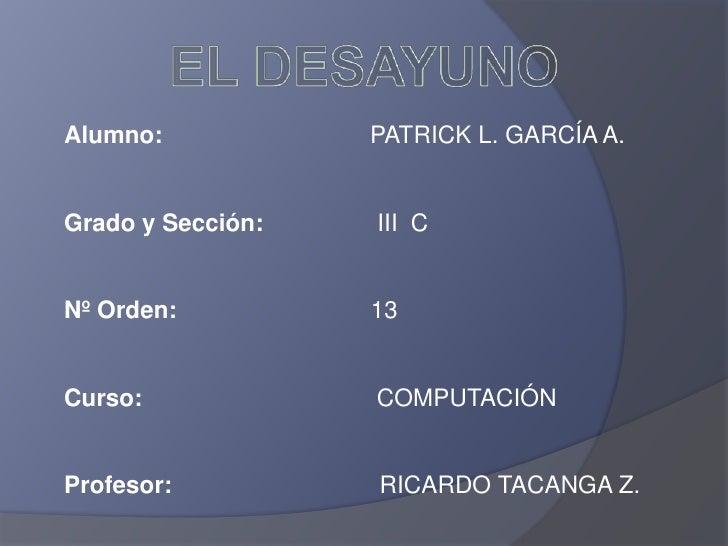Alumno:            PATRICK L. GARCÍA A.   Grado y Sección:   III C   Nº Orden:          13   Curso:             COMPUTACIÓ...