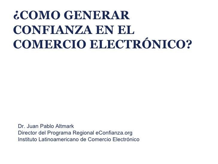 ¿COMO GENERARCONFIANZA EN ELCOMERCIO ELECTRÓNICO?Dr. Juan Pablo AltmarkDirector del Programa Regional eConfianza.orgInstit...