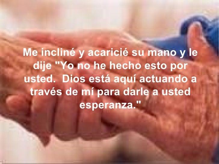 """Me incliné y acaricié su mano y le dije """"Yo no he hecho esto por usted.  Dios está aquí actuando a través de mí para ..."""