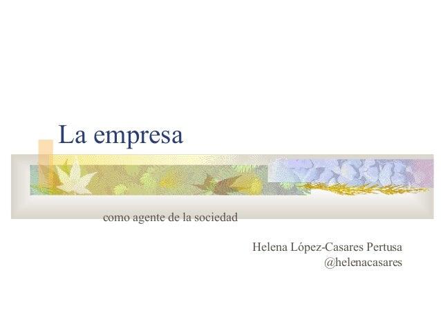 La empresa como agente de la sociedad Helena López-Casares Pertusa @helenacasares