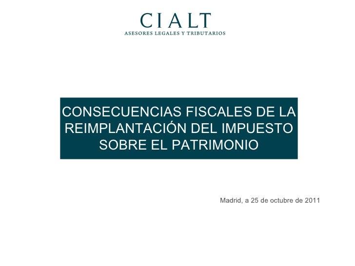 CONSECUENCIAS FISCALES DE LA REIMPLANTACIÓN DEL IMPUESTO SOBRE EL PATRIMONIO Madrid, a 25 de octubre de 2011