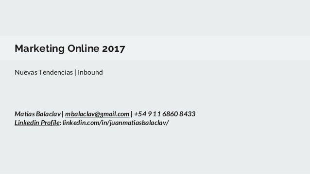 Marketing Online 2017 Nuevas Tendencias | Inbound Matias Balaclav | mbalaclav@gmail.com | +54 9 11 6860 8433 Linkedin Prof...