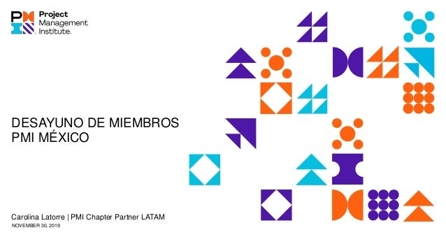 DESAYUNO DE MIEMBROS PMI MÉXICO Carolina Latorre   PMI Chapter Partner LATAM NOVEMBER 30, 2019