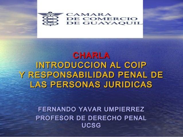 CHARLA INTRODUCCION AL COIP Y RESPONSABILIDAD PENAL DE LAS PERSONAS JURIDICAS FERNANDO YAVAR UMPIERREZ PROFESOR DE DERECHO...
