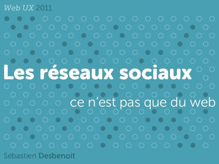 Web UX 2011Les réseaux sociaux                 ce n'est pas que du webSébastien Desbenoit
