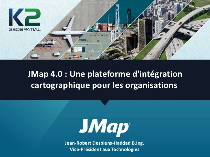 JMap 4.0 : Une plateforme dintégration cartographique pour les organisations         Jean-Robert Desbiens-Haddad B.Ing.   ...