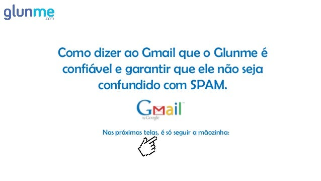 Como dizer ao Gmail que o Glunme é confiável e garantir que ele não seja       confundido com SPAM.        Nas próximas te...