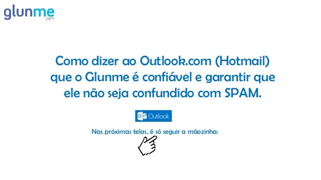 Como dizer ao Outlook.com (Hotmail) que o Glunme é confiável e garantir que ele não seja confundido com SPAM. Nas próximas...