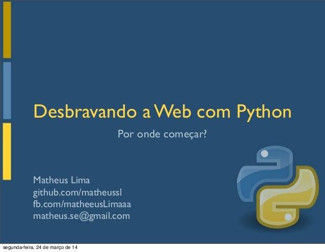 Matheus Lima github.com/matheussl fb.com/matheeusLimaaa matheus.se@gmail.com Por onde começar? Desbravando a Web com Pytho...