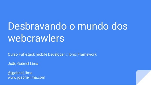 Desbravando o mundo dos webcrawlers Curso Full-stack mobile Developer :: Ionic Framework João Gabriel Lima @jgabriel_lima ...