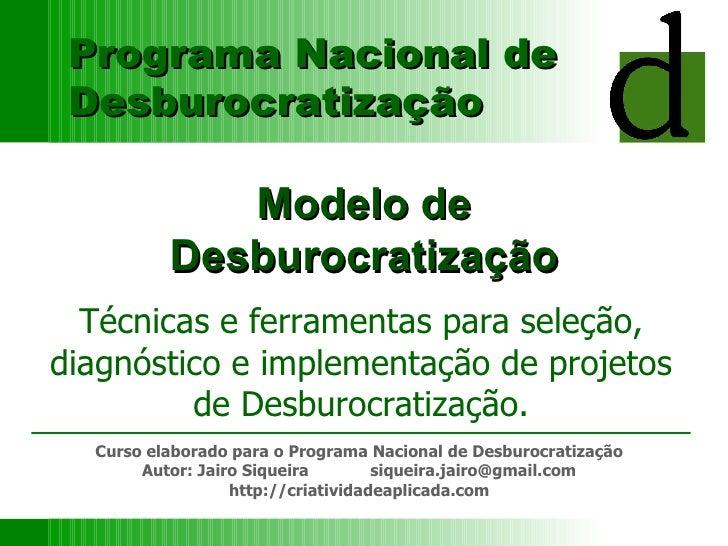 Modelo de Desburocratização Técnicas e ferramentas para seleção, diagnóstico e implementação de projetos de Desburocratiza...