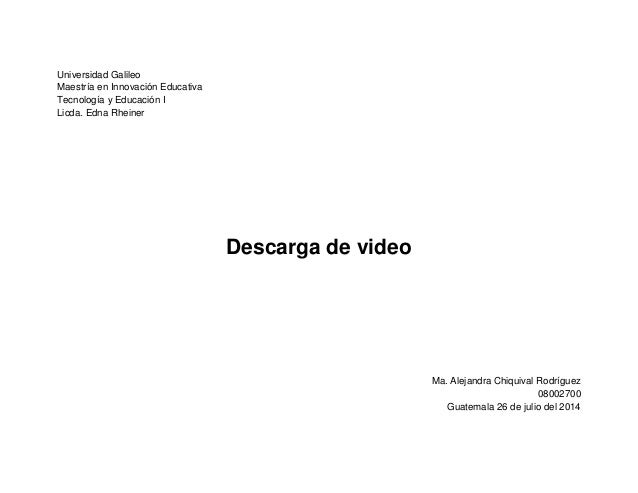 Universidad Galileo  Maestría en Innovación Educativa  Tecnología y Educación I  Licda. Edna Rheiner  Descarga de video  M...