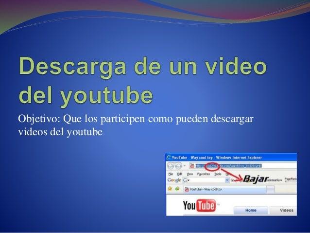 Objetivo: Que los participen como pueden descargar videos del youtube