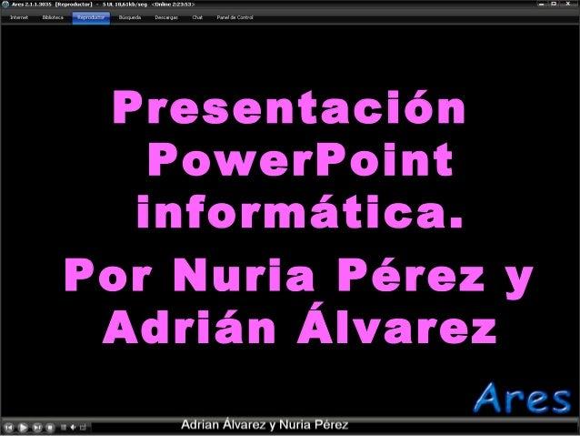 Presentación PowerPoint informática. Por Nuria Pérez y Adrián Álvarez